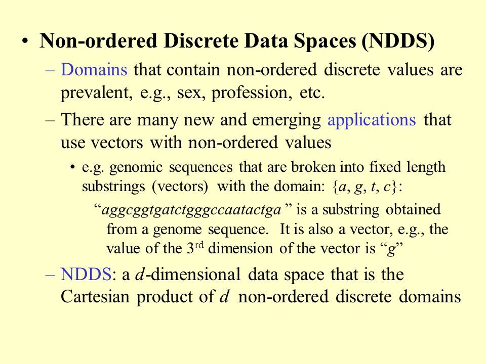 Non-ordered Discrete Data Spaces (NDDS) –Domains that contain non-ordered discrete values are prevalent, e.g., sex, profession, etc.