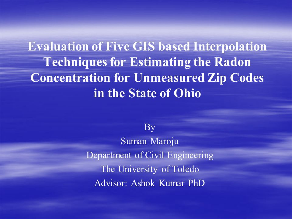 Evaluation of Five GIS based Interpolation Techniques for Estimating the Radon Concentration for Unmeasured Zip Codes in the State of Ohio By Suman Maroju Department of Civil Engineering The University of Toledo Advisor: Ashok Kumar PhD