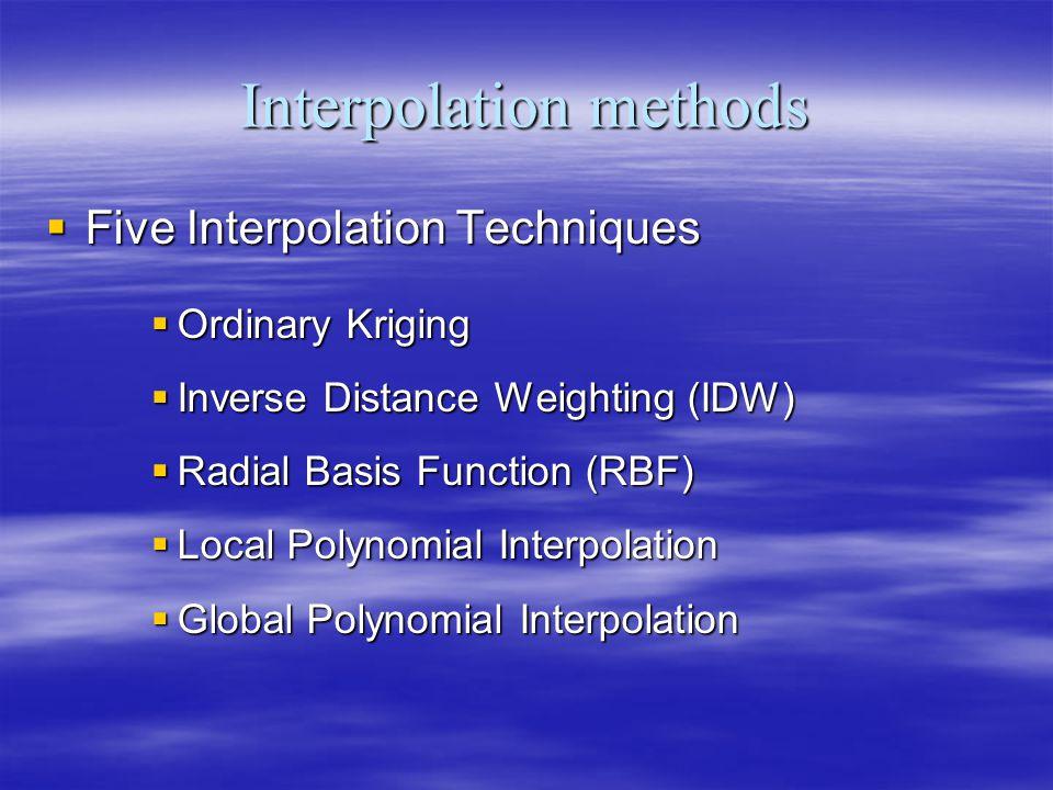 Interpolation methods Five Interpolation Techniques Five Interpolation Techniques Ordinary Kriging Ordinary Kriging Inverse Distance Weighting (IDW) Inverse Distance Weighting (IDW) Radial Basis Function (RBF) Radial Basis Function (RBF) Local Polynomial Interpolation Local Polynomial Interpolation Global Polynomial Interpolation Global Polynomial Interpolation