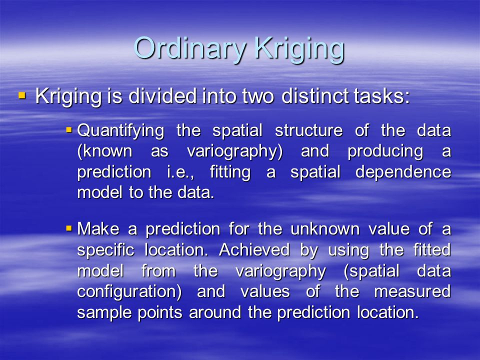 Ordinary Kriging Kriging is divided into two distinct tasks: Kriging is divided into two distinct tasks: Quantifying the spatial structure of the data (known as variography) and producing a prediction i.e., fitting a spatial dependence model to the data.