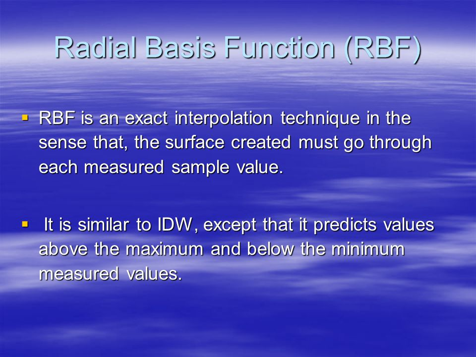 Radial Basis Function (RBF) RBF is an exact interpolation technique in the sense that, the surface created must go through each measured sample value.