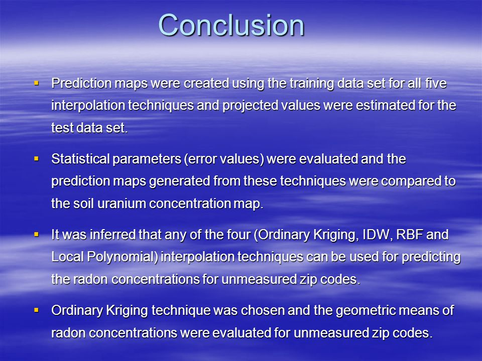 Conclusion Prediction maps were created using the training data set for all five interpolation techniques and projected values were estimated for the test data set.