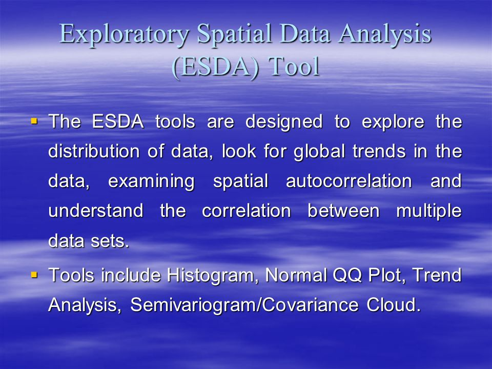 Exploratory Spatial Data Analysis (ESDA) Tool The ESDA tools are designed to explore the distribution of data, look for global trends in the data, examining spatial autocorrelation and understand the correlation between multiple data sets.