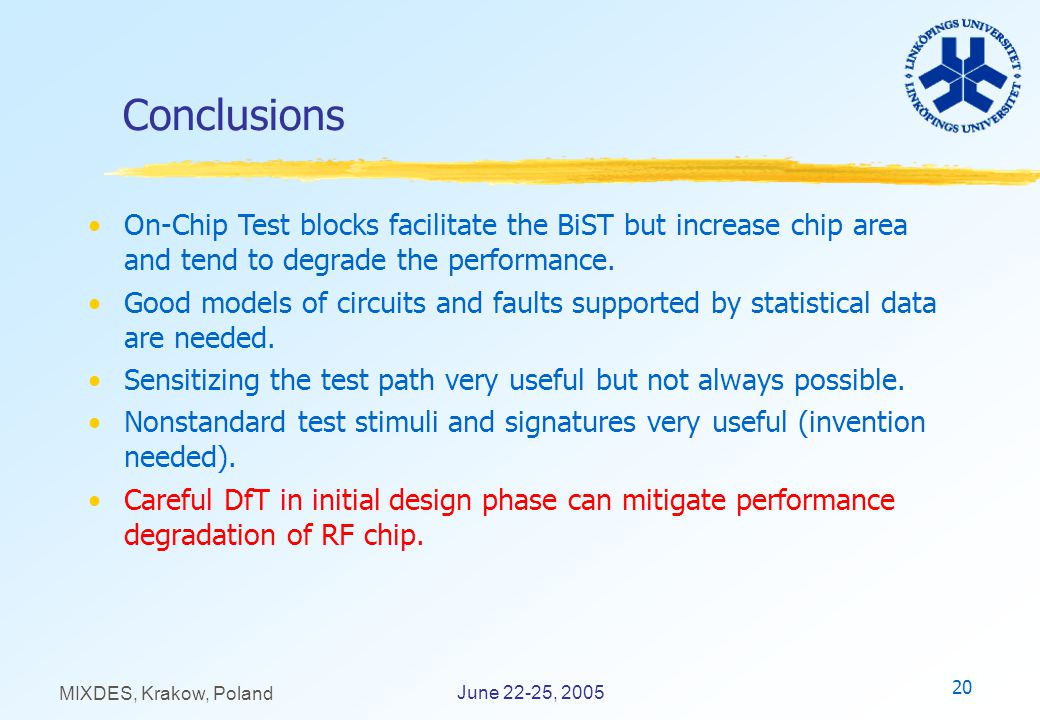 20 June 22-25, 2005 MIXDES, Krakow, Poland Conclusions On-Chip Test blocks facilitate the BiST but increase chip area and tend to degrade the performance.