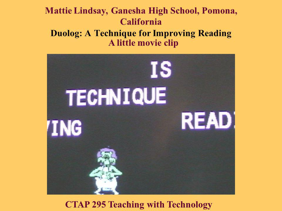 Mattie Lindsay, Ganesha High School, Pomona, California Duolog: A Technique for Improving Reading CTAP 295 Teaching with Technology A little movie clip