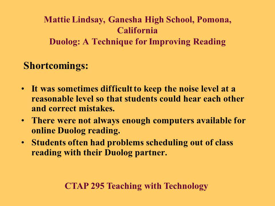 Mattie Lindsay, Ganesha High School, Pomona, California Duolog: A Technique for Improving Reading It was sometimes difficult to keep the noise level at a reasonable level so that students could hear each other and correct mistakes.