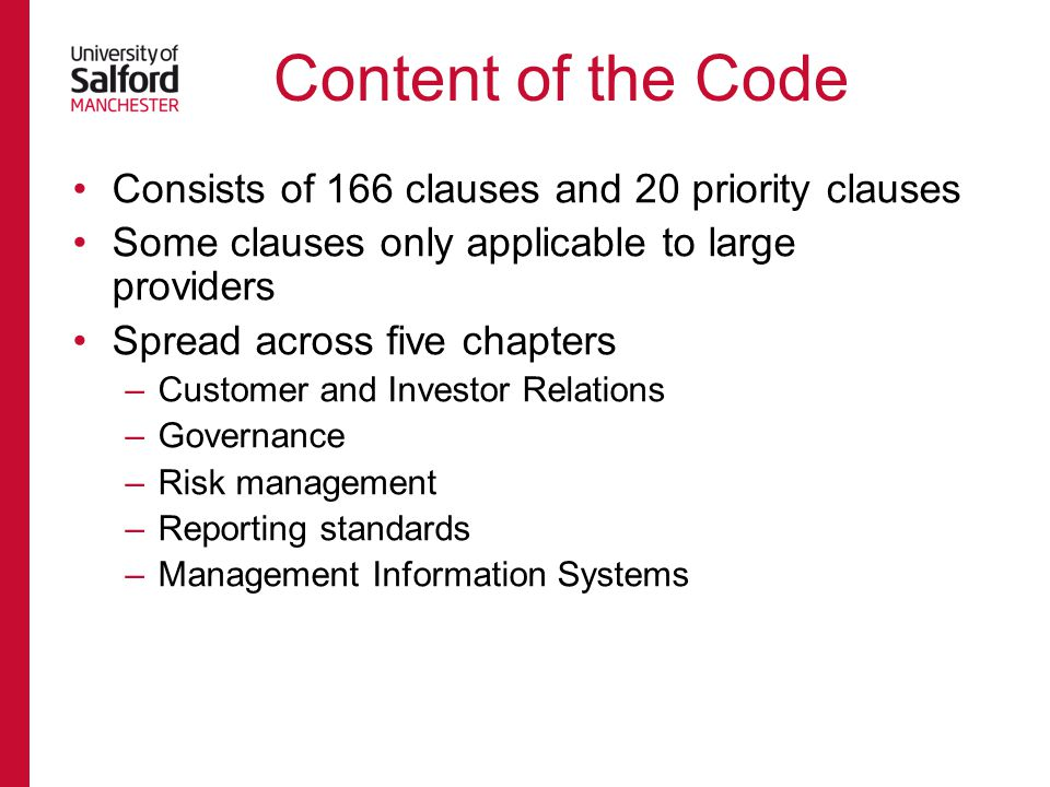 Consists of 166 clauses and 20 priority clauses Some clauses only applicable to large providers Spread across five chapters –Customer and Investor Relations –Governance –Risk management –Reporting standards –Management Information Systems Content of the Code