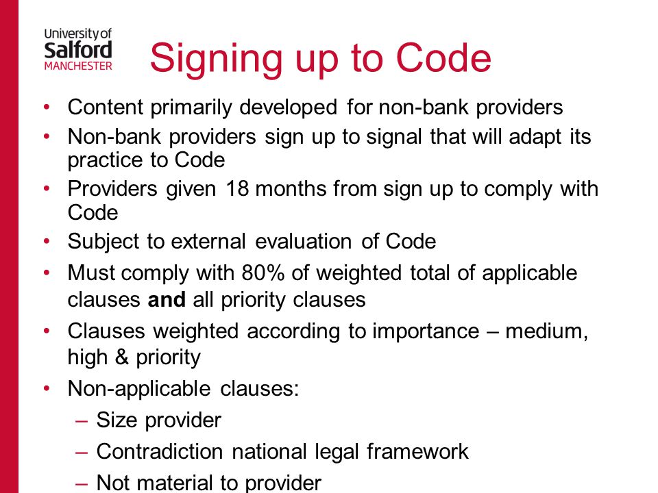 Content primarily developed for non-bank providers Non-bank providers sign up to signal that will adapt its practice to Code Providers given 18 months from sign up to comply with Code Subject to external evaluation of Code Must comply with 80% of weighted total of applicable clauses and all priority clauses Clauses weighted according to importance – medium, high & priority Non-applicable clauses: –Size provider –Contradiction national legal framework –Not material to provider Signing up to Code