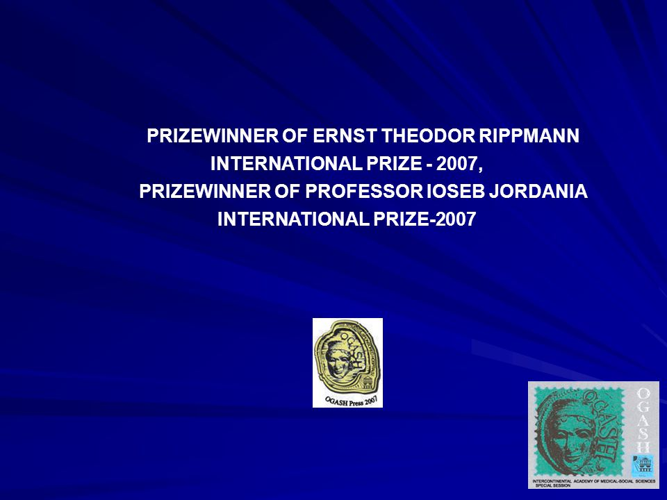 PRIZEWINNER OF ERNST THEODOR RIPPMANN INTERNATIONAL PRIZE - 2007, PRIZEWINNER OF PROFESSOR IOSEB JORDANIA INTERNATIONAL PRIZE-2007