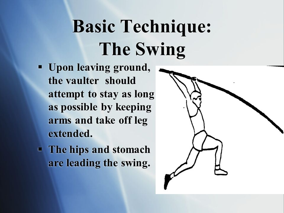 Basic Technique: The Swing Upon leaving ground, the vaulter should attempt to stay as long as possible by keeping arms and take off leg extended.
