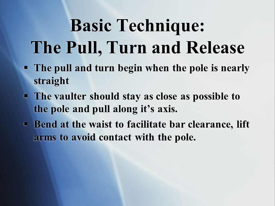 Basic Technique: The Pull, Turn and Release The pull and turn begin when the pole is nearly straight The vaulter should stay as close as possible to t