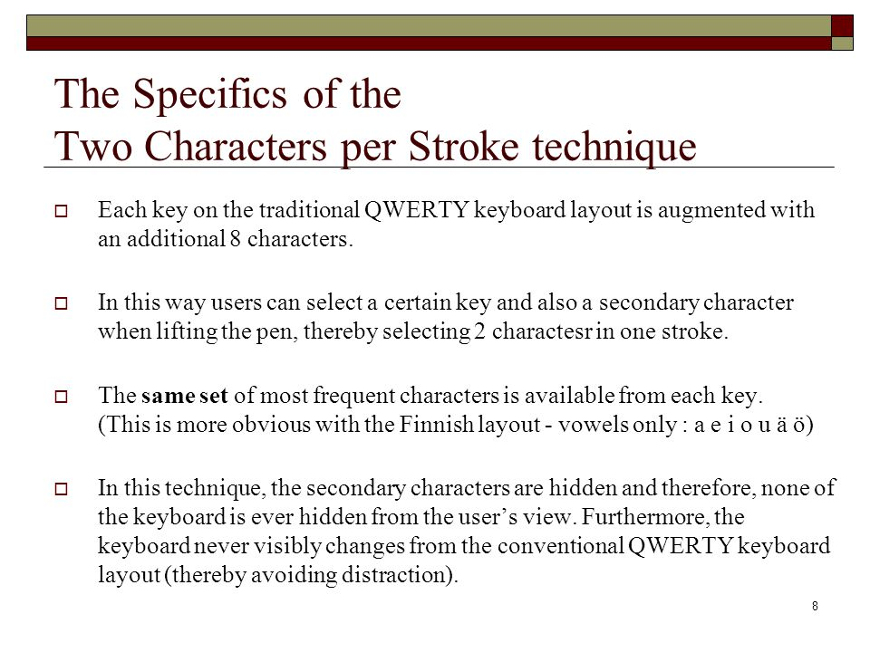 8 The Specifics of the Two Characters per Stroke technique Each key on the traditional QWERTY keyboard layout is augmented with an additional 8 characters.