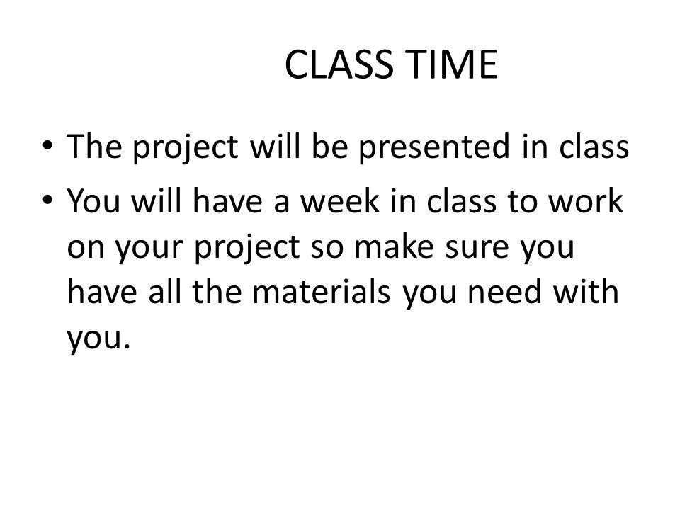 CLASS TIME The project will be presented in class You will have a week in class to work on your project so make sure you have all the materials you need with you.