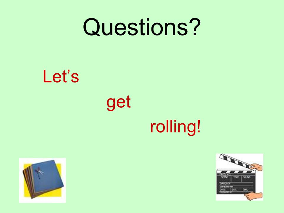 Questions? Lets get rolling!