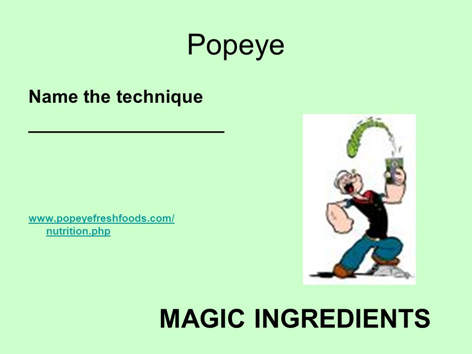 Popeye Name the technique ___________________ www.popeyefreshfoods.com/ nutrition.php MAGIC INGREDIENTS