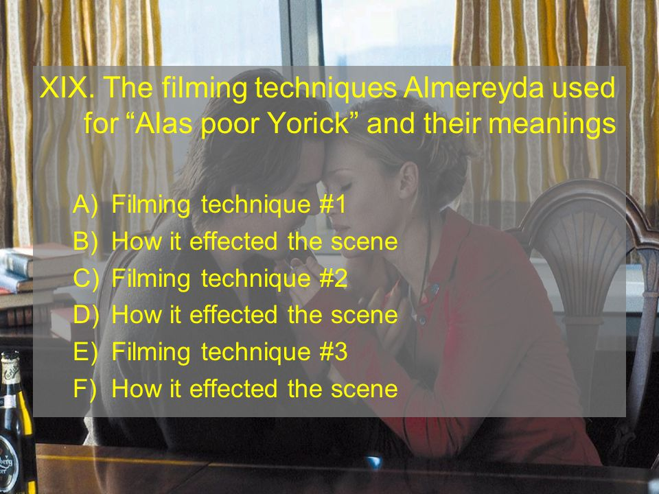 XIX. The filming techniques Almereyda used for Alas poor Yorick and their meanings A)Filming technique #1 B)How it effected the scene C)Filming techni
