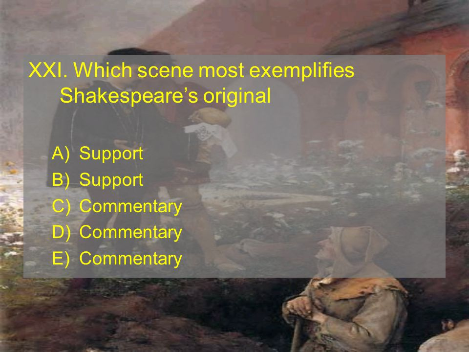 XXI. Which scene most exemplifies Shakespeares original A)Support B)Support C)Commentary D)Commentary E)Commentary