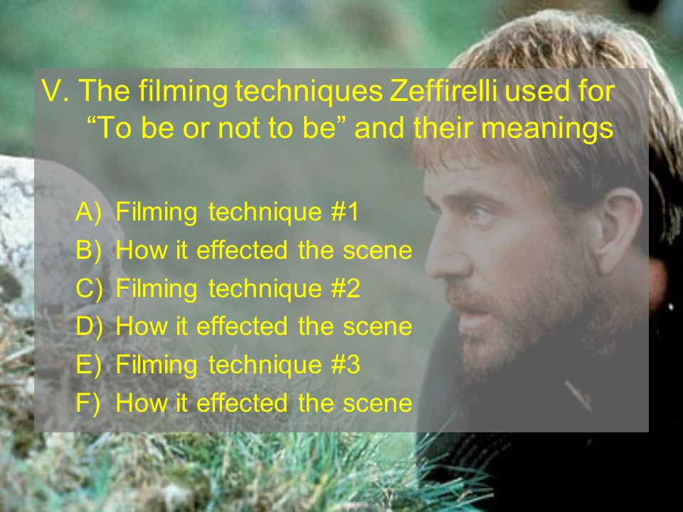 V. The filming techniques Zeffirelli used for To be or not to be and their meanings A)Filming technique #1 B)How it effected the scene C)Filming techn