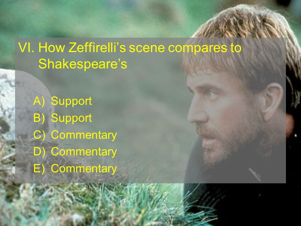 VI. How Zeffirellis scene compares to Shakespeares A)Support B)Support C)Commentary D)Commentary E)Commentary