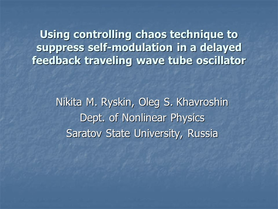 Using controlling chaos technique to suppress self-modulation in a delayed feedback traveling wave tube oscillator Nikita M. Ryskin, Oleg S. Khavroshi