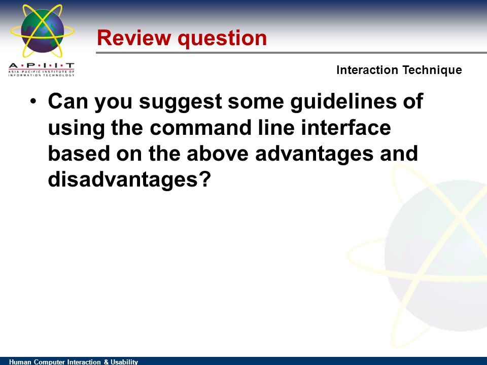 Human Computer Interaction & Usability Interaction Technique Review question Can you suggest some guidelines of using the command line interface based on the above advantages and disadvantages