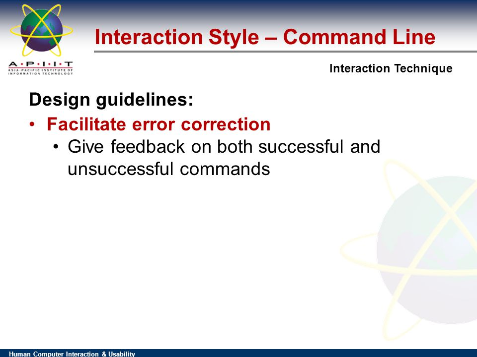 Human Computer Interaction & Usability Interaction Technique Interaction Style – Command Line Design guidelines: Facilitate error correction Give feedback on both successful and unsuccessful commands