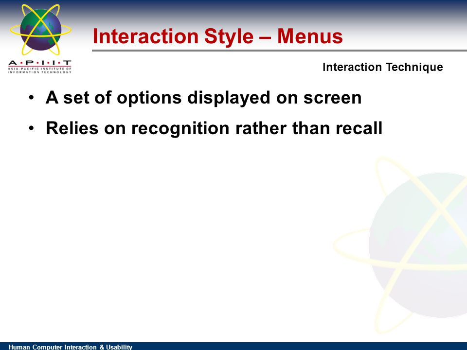 Human Computer Interaction & Usability Interaction Technique Interaction Style – Menus A set of options displayed on screen Relies on recognition rather than recall