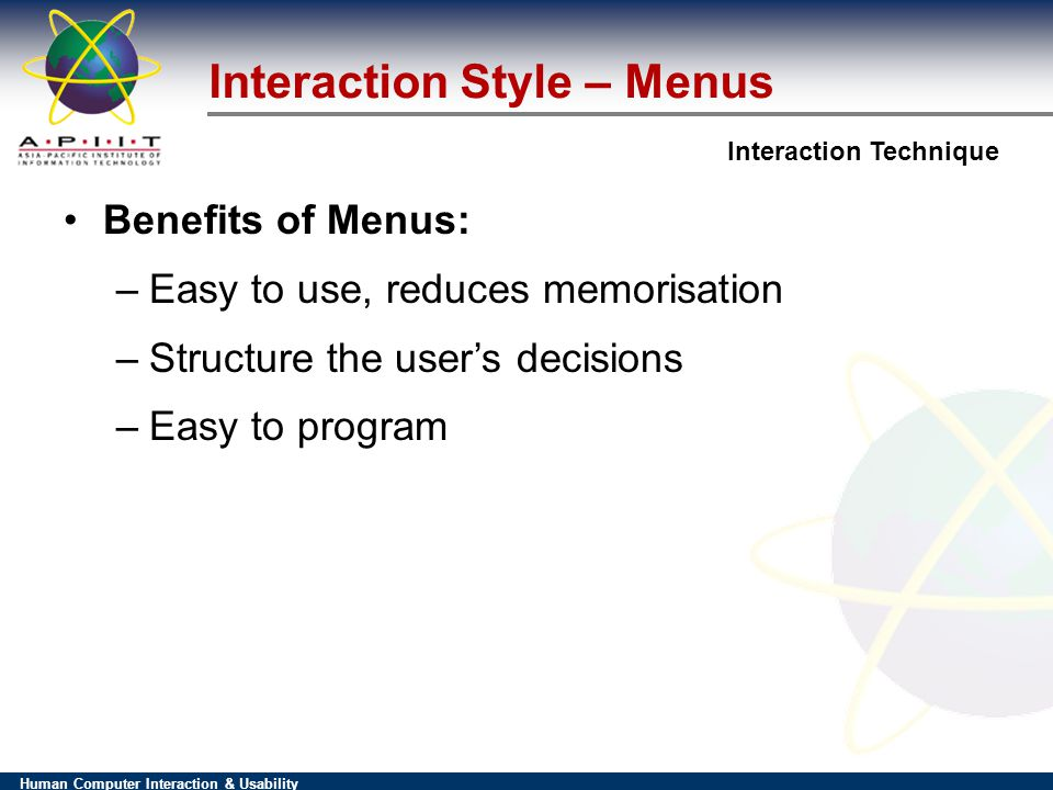 Human Computer Interaction & Usability Interaction Technique Interaction Style – Menus Benefits of Menus: –Easy to use, reduces memorisation –Structure the users decisions –Easy to program