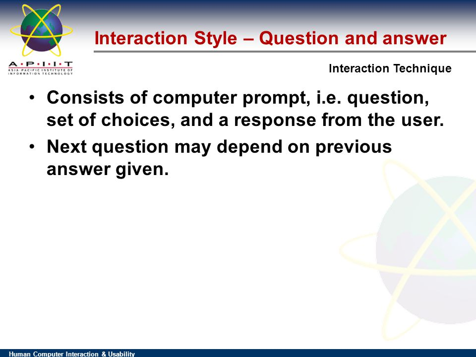 Human Computer Interaction & Usability Interaction Technique Interaction Style – Question and answer Consists of computer prompt, i.e.