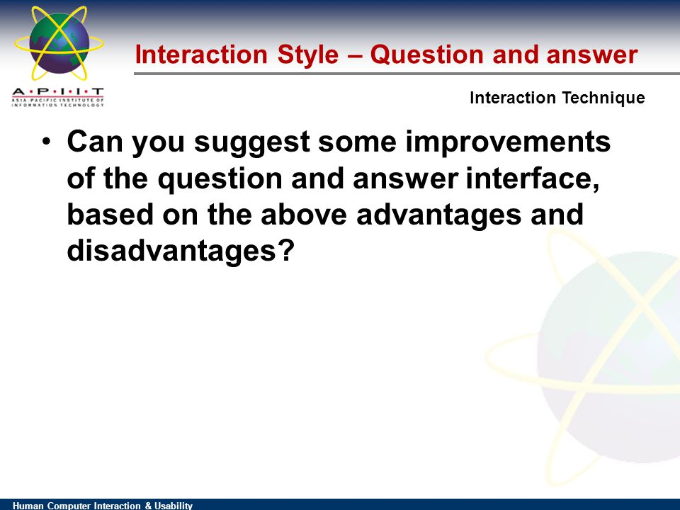 Human Computer Interaction & Usability Interaction Technique Interaction Style – Question and answer Can you suggest some improvements of the question and answer interface, based on the above advantages and disadvantages