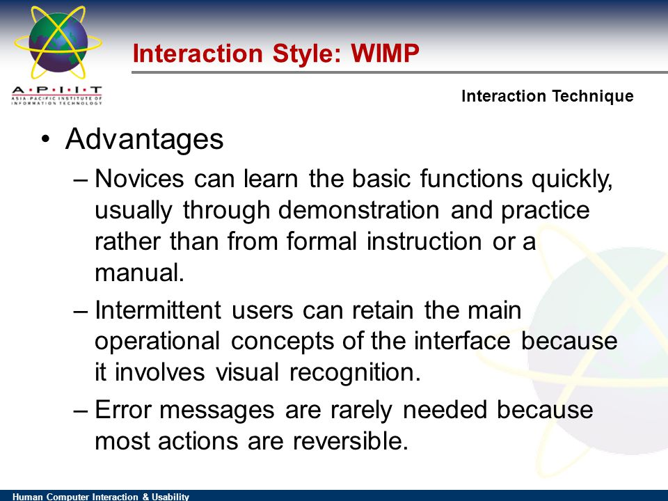 Human Computer Interaction & Usability Interaction Technique Interaction Style: WIMP Advantages –Novices can learn the basic functions quickly, usually through demonstration and practice rather than from formal instruction or a manual.