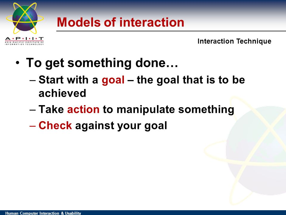 Human Computer Interaction & Usability Interaction Technique To get something done… –Start with a goal – the goal that is to be achieved –Take action to manipulate something –Check against your goal Models of interaction