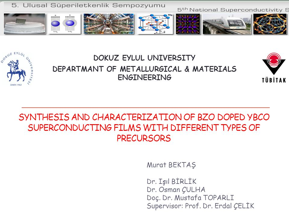 SYNTHESIS AND CHARACTERIZATION OF BZO DOPED YBCO SUPERCONDUCTING FILMS WITH DIFFERENT TYPES OF PRECURSORS Murat BEKTAŞ Dr.