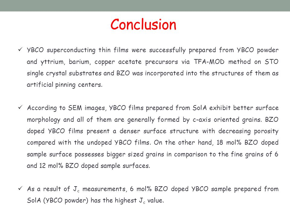 Conclusion YBCO superconducting thin films were successfully prepared from YBCO powder and yttrium, barium, copper acetate precursors via TFA-MOD method on STO single crystal substrates and BZO was incorporated into the structures of them as artificial pinning centers.
