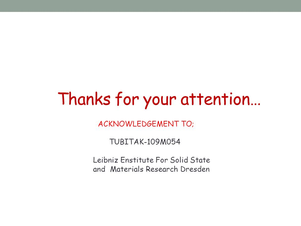 Thanks for your attention… ACKNOWLEDGEMENT TO; TUBITAK-109M054 Leibniz Enstitute For Solid State and Materials Research Dresden