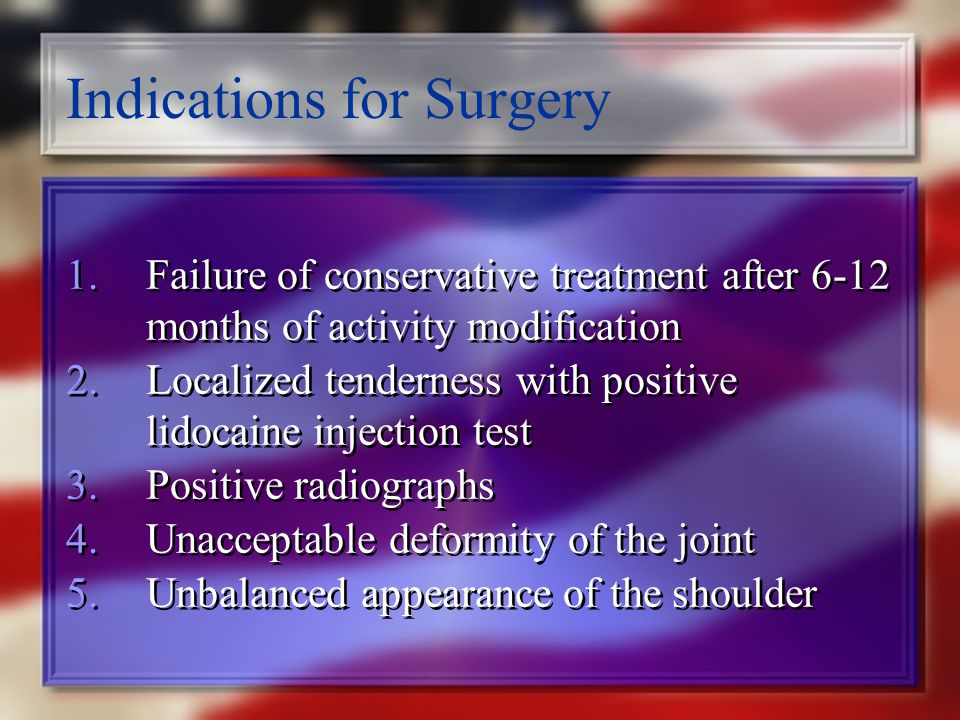 Indications for Surgery 1.Failure of conservative treatment after 6-12 months of activity modification 2.Localized tenderness with positive lidocaine injection test 3.Positive radiographs 4.Unacceptable deformity of the joint 5.Unbalanced appearance of the shoulder 1.Failure of conservative treatment after 6-12 months of activity modification 2.Localized tenderness with positive lidocaine injection test 3.Positive radiographs 4.Unacceptable deformity of the joint 5.Unbalanced appearance of the shoulder