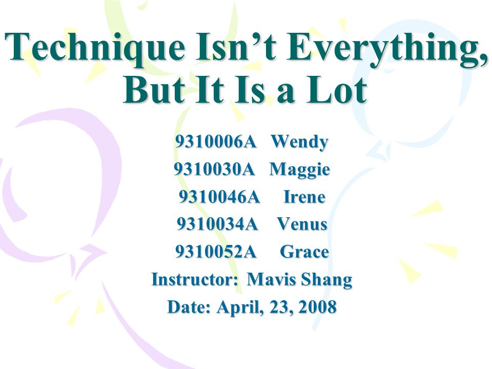 Technique Isnt Everything, But It Is a Lot 9310006A Wendy 9310030A Maggie 9310046A Irene 9310034A Venus 9310052A Grace Instructor: Mavis Shang Date: A