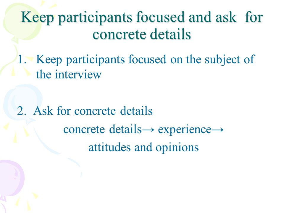 Keep participants focused and ask for concrete details 1.Keep participants focused on the subject of the interview 2.