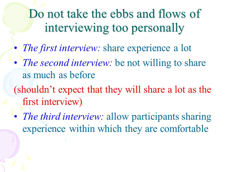 Do not take the ebbs and flows of interviewing too personally The first interview: share experience a lot The second interview: be not willing to shar