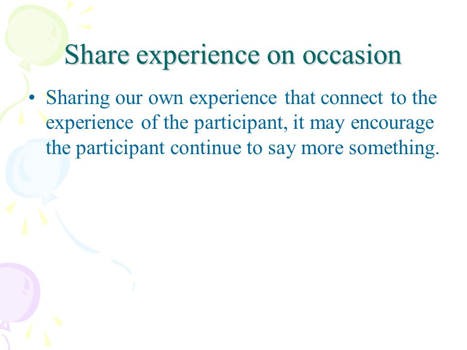 Share experience on occasion Sharing our own experience that connect to the experience of the participant, it may encourage the participant continue t