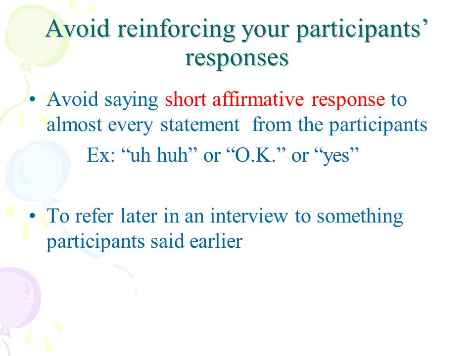 Avoid reinforcing your participants responses Avoid saying short affirmative response to almost every statement from the participants Ex: uh huh or O.K.