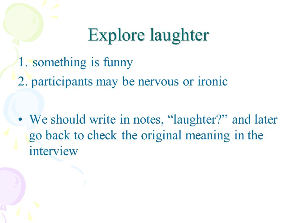 Explore laughter 1. something is funny 2. participants may be nervous or ironic We should write in notes, laughter? and later go back to check the ori