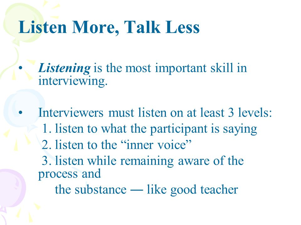 Listen More, Talk Less Listening is the most important skill in interviewing. Interviewers must listen on at least 3 levels: 1. listen to what the par