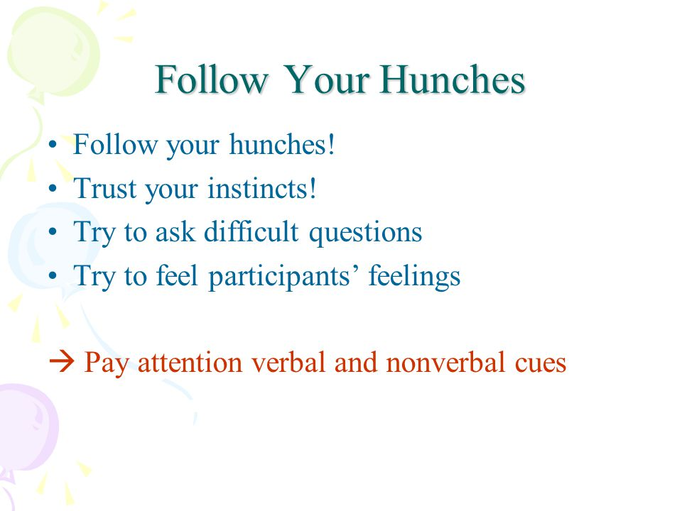 Follow Your Hunches Follow your hunches. Trust your instincts.