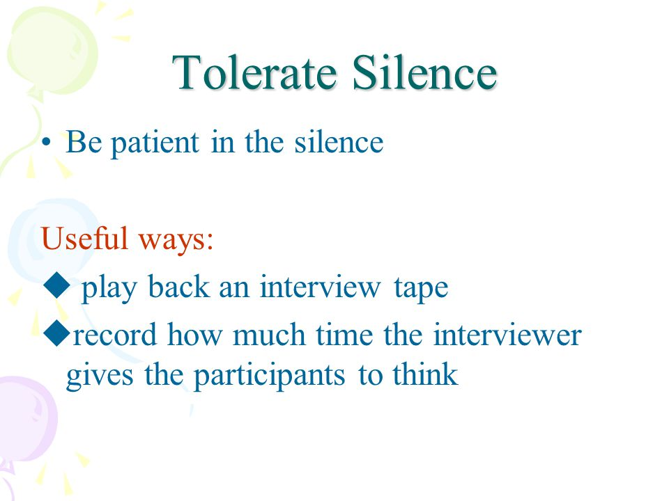 Tolerate Silence Be patient in the silence Useful ways: play back an interview tape record how much time the interviewer gives the participants to thi