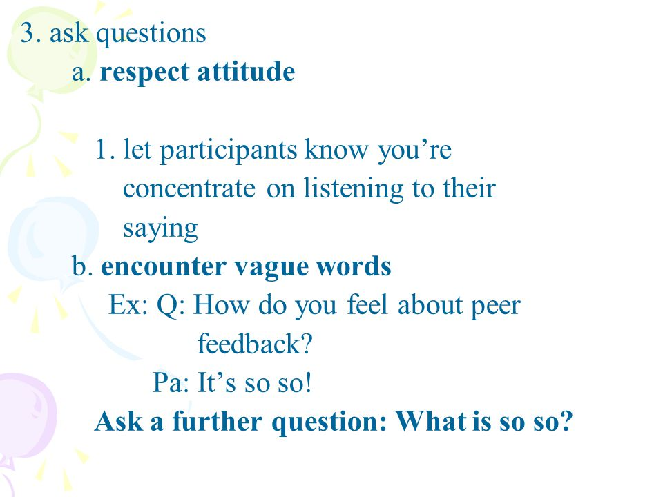 3. ask questions a. respect attitude 1. let participants know youre concentrate on listening to their saying b. encounter vague words Ex: Q: How do yo