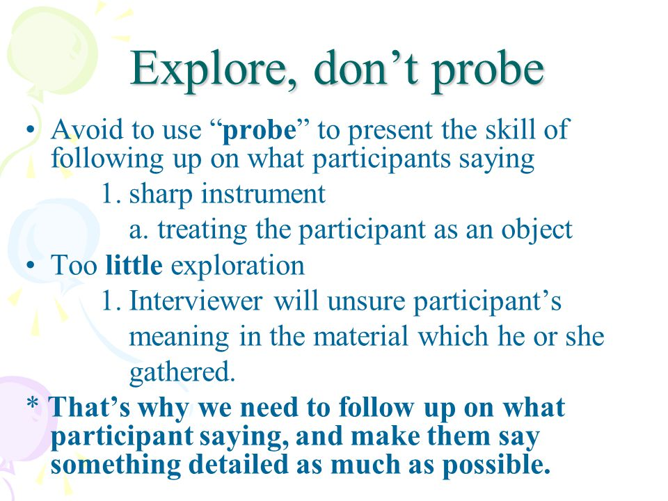 Explore, dont probe Avoid to use probe to present the skill of following up on what participants saying 1.