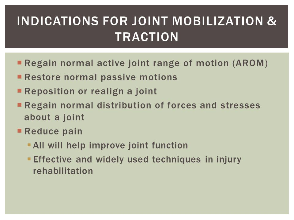 Regain normal active joint range of motion (AROM) Restore normal passive motions Reposition or realign a joint Regain normal distribution of forces and stresses about a joint Reduce pain All will help improve joint function Effective and widely used techniques in injury rehabilitation INDICATIONS FOR JOINT MOBILIZATION & TRACTION