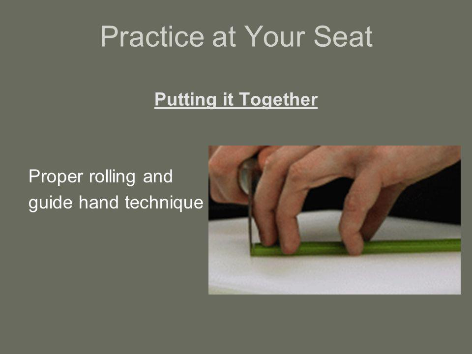 Practice at Your Seat Putting it Together Proper rolling and guide hand technique