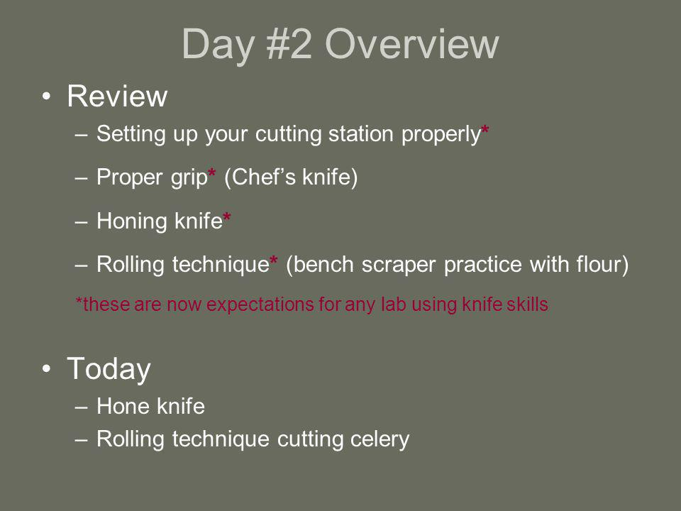 Day #2 Overview Review –Setting up your cutting station properly* –Proper grip* (Chefs knife) –Honing knife* –Rolling technique* (bench scraper practi